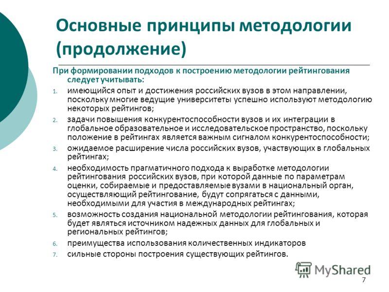 7 Основные принципы методологии (продолжение) При формировании подходов к построению методологии рейтингования следует учитывать: 1. имеющийся опыт и достижения российских вузов в этом направлении, поскольку многие ведущие университеты успешно исполь