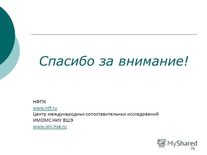 78 Спасибо за внимание! НФПК www.ntf.ru Центр международных сопоставительных исследований ИМОМС НИУ ВШЭ www.iori.hse.ru