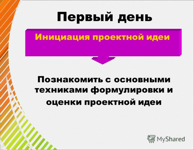 Инициация проектной идеи Первый день Познакомить с основными техниками формулировки и оценки проектной идеи