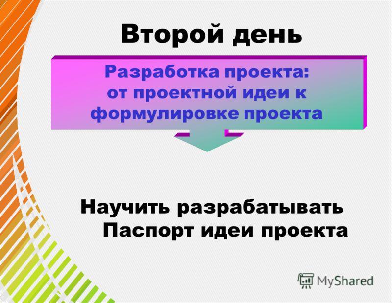 Второй день Разработка проекта: от проектной идеи к формулировке проекта Научить разрабатывать Паспорт идеи проекта