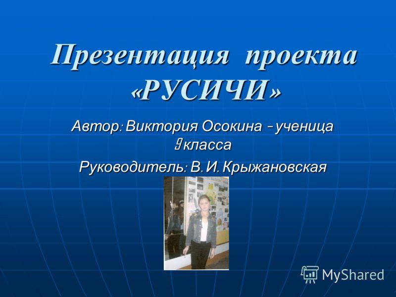Презентация проекта «РУСИЧИ» Автор : Виктория Осокина – ученица 9 класса Руководитель : В. И. Крыжановская