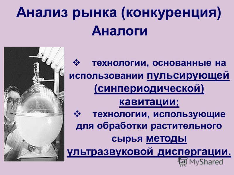 Анализ рынка (конкуренция) Аналоги технологии, основанные на использовании пульсирующей (синпериодической) кавитации ; технологии, использующие для обработки растительного сырья методы ультразвуковой диспергации.