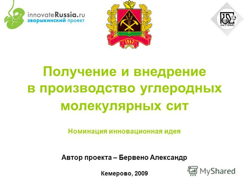 Получение и внедрение в производство углеродных молекулярных сит Номинация инновационная идея Автор проекта – Бервено Александр Кемерово, 2009