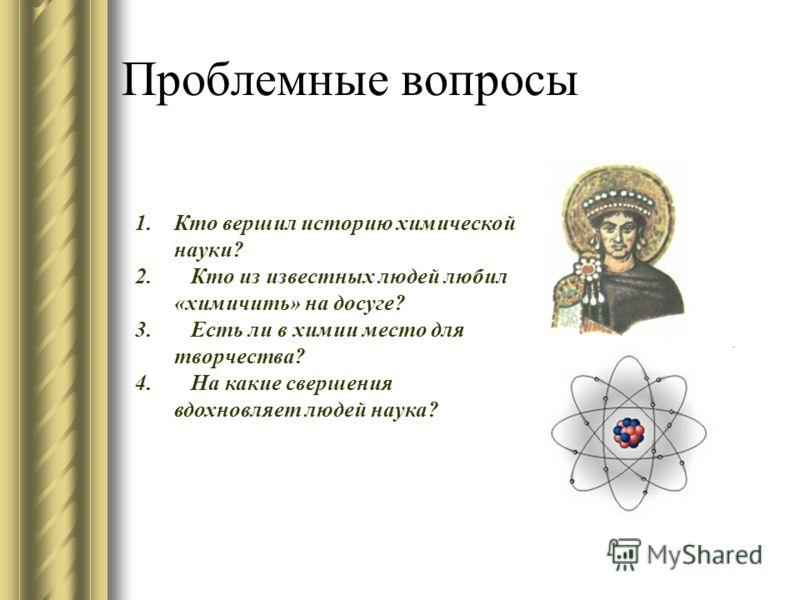 Проблемные вопросы 1.Кто вершил историю химической науки? 2. Кто из известных людей любил «химичить» на досуге? 3. Есть ли в химии место для творчества? 4. На какие свершения вдохновляет людей наука?