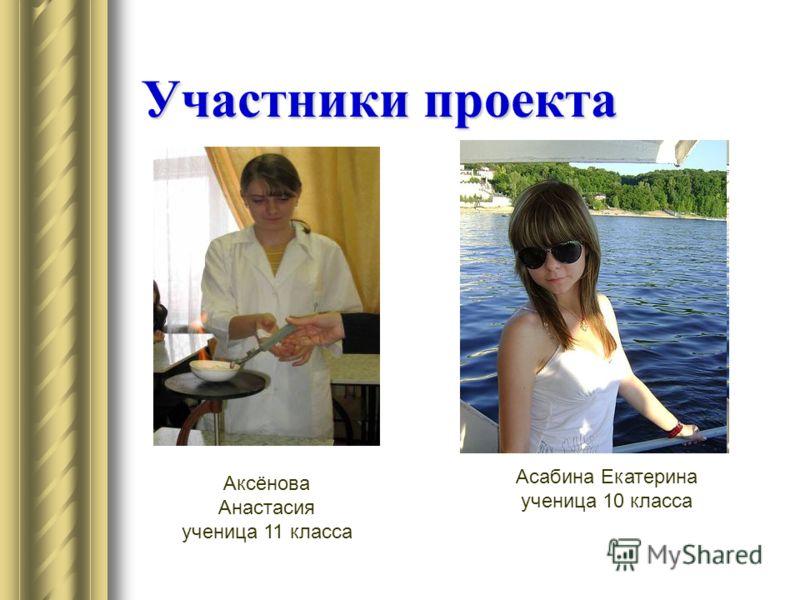 Участники проекта Аксёнова Анастасия ученица 11 класса Асабина Екатерина ученица 10 класса