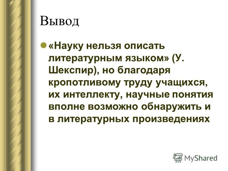 Вывод «Науку нельзя описать литературным языком» (У. Шекспир), но благодаря кропотливому труду учащихся, их интеллекту, научные понятия вполне возможно обнаружить и в литературных произведениях