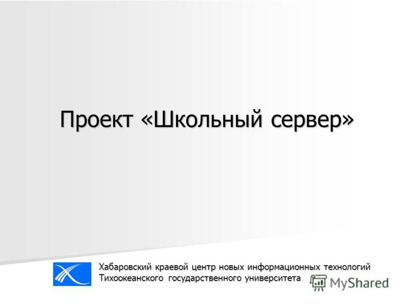 Проект «Школьный сервер» Хабаровский краевой центр новых информационных технологий Тихоокеанского государственного университета