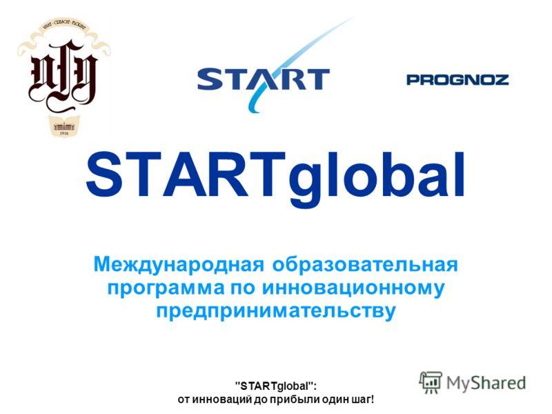 STARTglobal: от инноваций до прибыли один шаг! STARTglobal Международная образовательная программа по инновационному предпринимательству