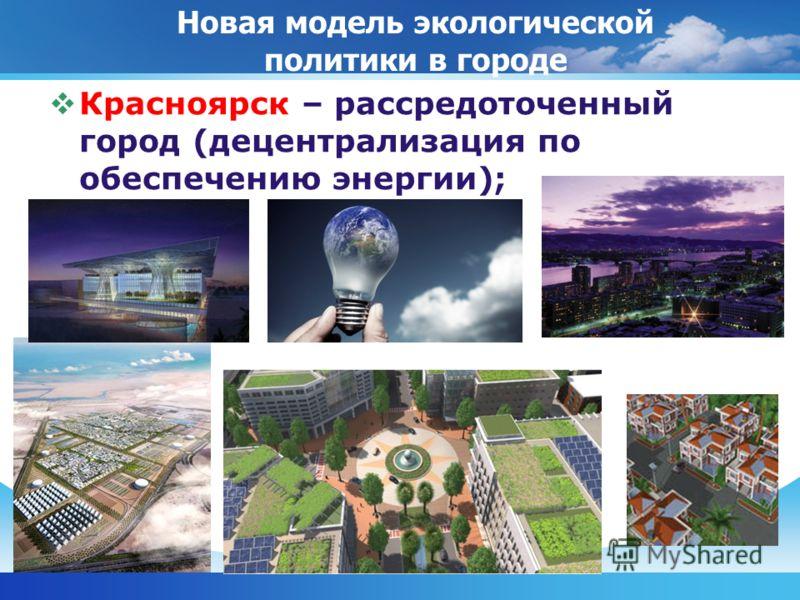 Красноярск – рассредоточенный город (децентрализация по обеспечению энергии); Новая модель экологической политики в городе