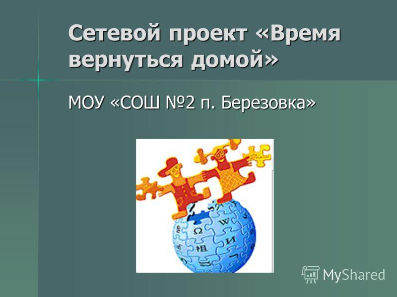 Сетевой проект «Время вернуться домой» МОУ «СОШ 2 п. Березовка»