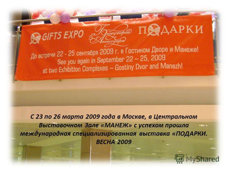 С 23 по 26 марта 2009 года в Москве, в Центральном Выставочном Зале «МАНЕЖ» с успехом прошла международная специализированная выставка «ПОДАРКИ. ВЕСНА 2009
