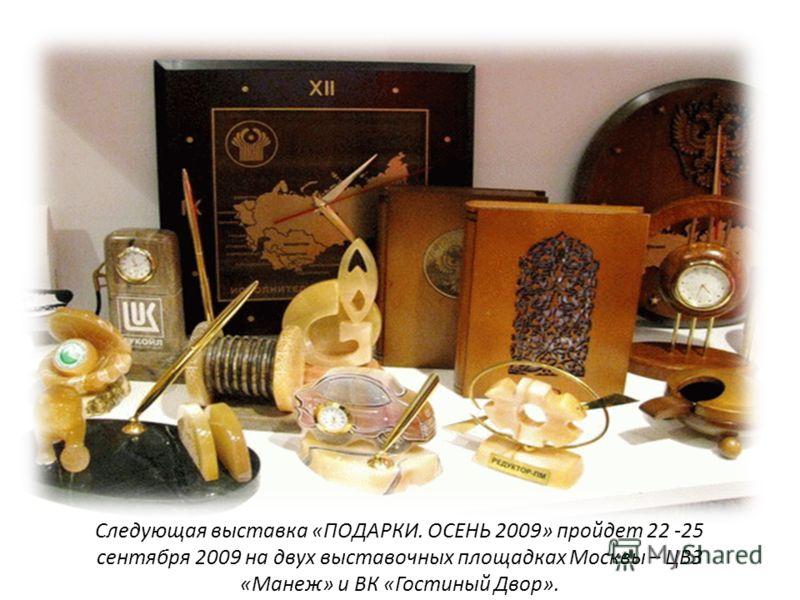 Следующая выставка «ПОДАРКИ. ОСЕНЬ 2009» пройдет 22 -25 сентября 2009 на двух выставочных площадках Москвы – ЦВЗ «Манеж» и ВК «Гостиный Двор».