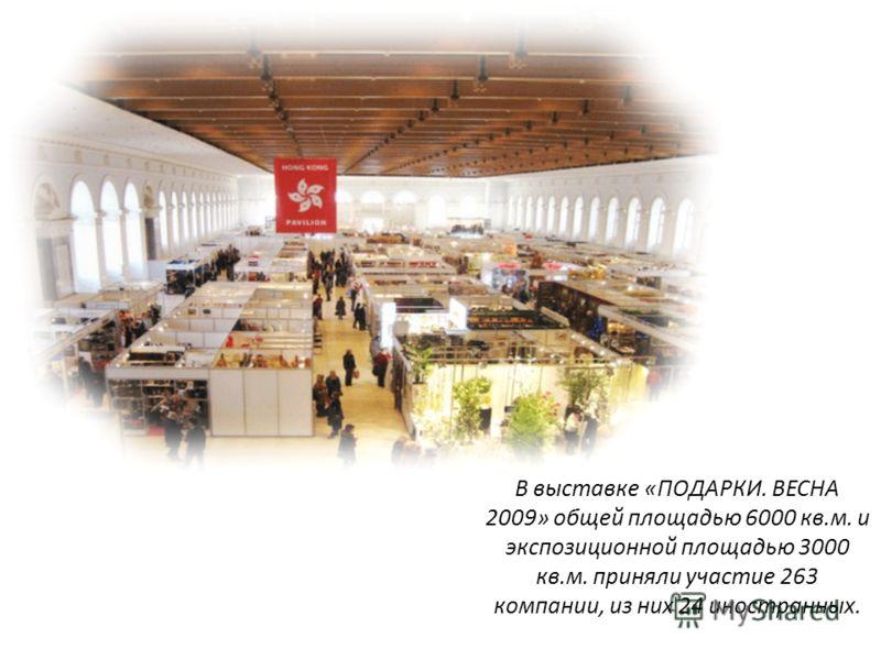 В выставке «ПОДАРКИ. ВЕСНА 2009» общей площадью 6000 кв.м. и экспозиционной площадью 3000 кв.м. приняли участие 263 компании, из них 24 иностранных.