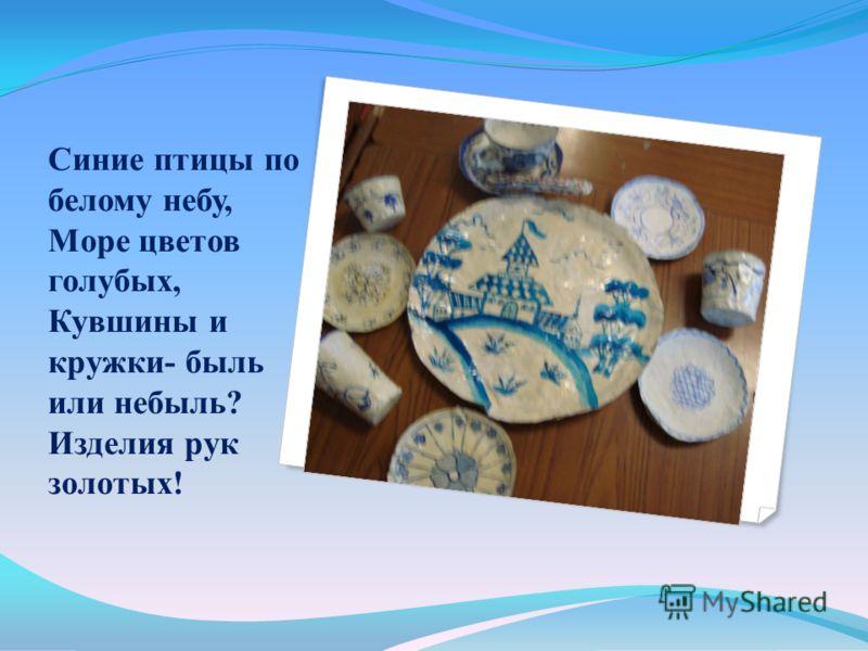 Синие птицы по белому небу, Море цветов голубых, Кувшины и кружки- быль или небыль? Изделия рук золотых!
