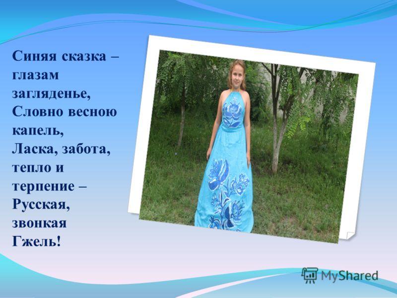 Синяя сказка – глазам загляденье, Словно весною капель, Ласка, забота, тепло и терпение – Русская, звонкая Гжель!