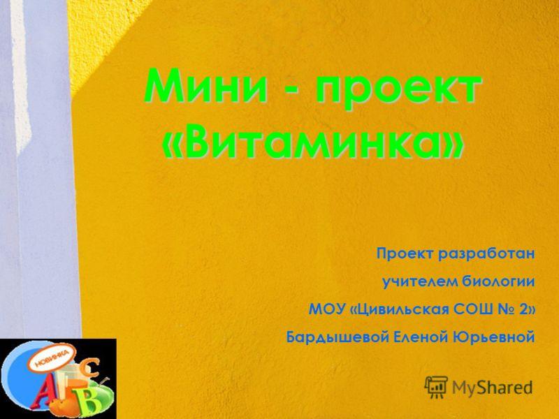 Мини - проект «Витаминка» Проект разработан учителем биологии МОУ «Цивильская СОШ 2» Бардышевой Еленой Юрьевной