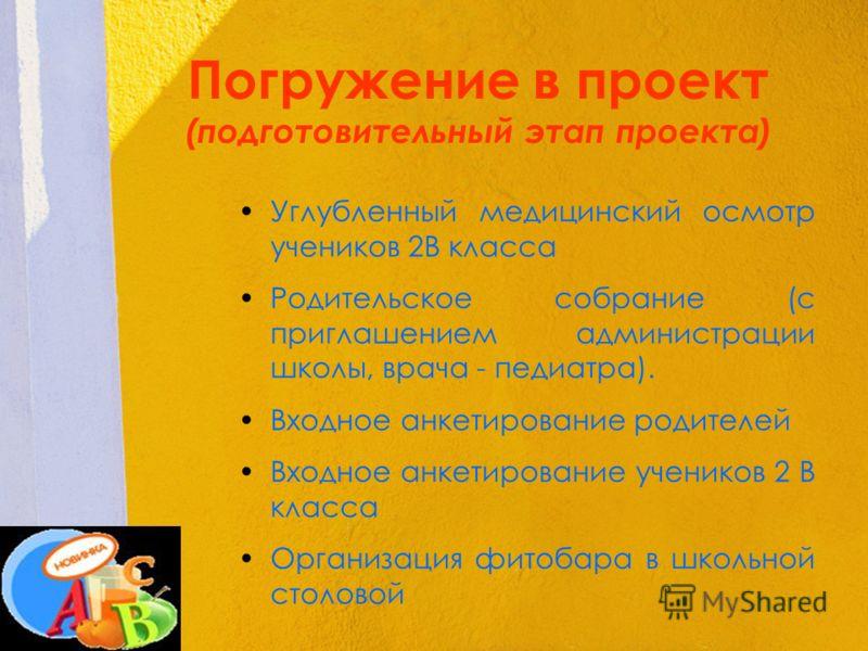 Погружение в проект (подготовительный этап проекта) Углубленный медицинский осмотр учеников 2В класса Родительское собрание (с приглашением администрации школы, врача - педиатра). Входное анкетирование родителей Входное анкетирование учеников 2 В кла