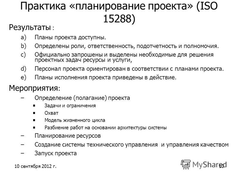 10 сентября 2012 г.10 Практика «планирование проекта» (ISO 15288) Результаты : a)Планы проекта доступны. b)Определены роли, ответственность, подотчетность и полномочия. c)Официально запрошены и выделены необходимые для решения проектных задач ресурсы
