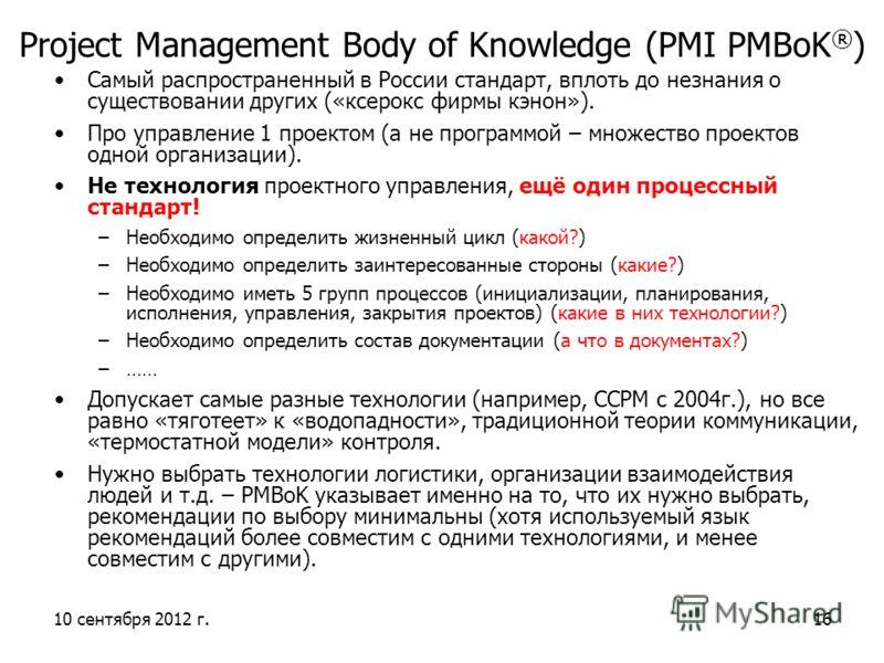 10 сентября 2012 г.16 Project Management Body of Knowledge (PMI PMBoK ® ) Самый распространенный в России стандарт, вплоть до незнания о существовании других («ксерокс фирмы кэнон»). Про управление 1 проектом (а не программой – множество проектов одн