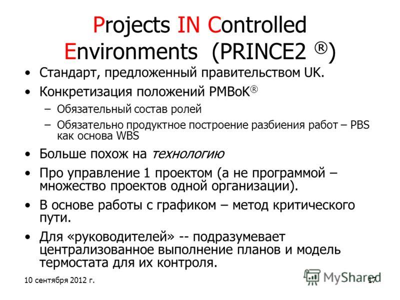 10 сентября 2012 г.17 Projects IN Controlled Environments (PRINCE2 ® ) Стандарт, предложенный правительством UK. Конкретизация положений PMBoK ® –Обязательный состав ролей –Обязательно продуктное построение разбиения работ – PBS как основа WBS Больше