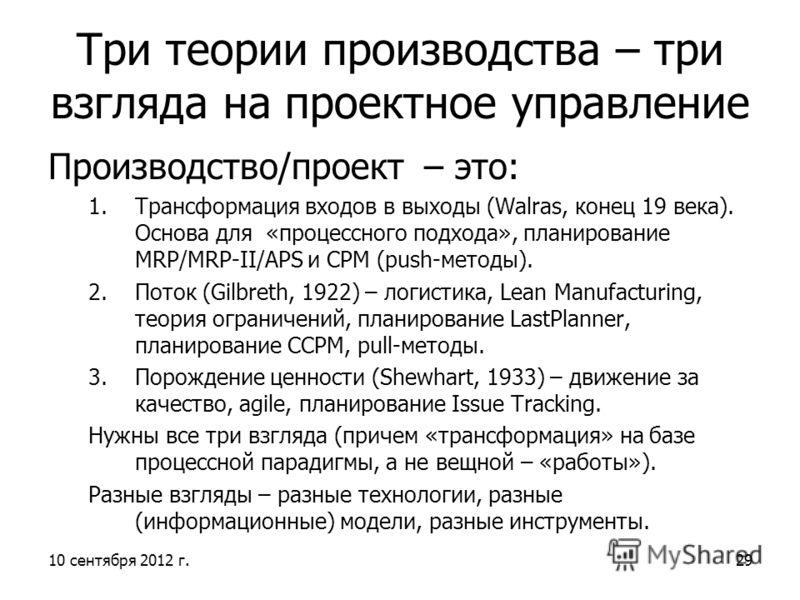 10 сентября 2012 г.29 Три теории производства – три взгляда на проектное управление Производство/проект – это: 1.Трансформация входов в выходы (Walras, конец 19 века). Основа для «процессного подхода», планирование MRP/MRP-II/APS и CPM (push-методы).