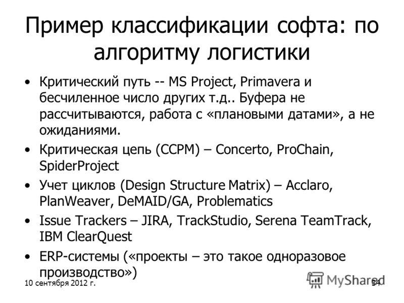 10 сентября 2012 г.34 Пример классификации софта: по алгоритму логистики Критический путь -- MS Project, Primavera и бесчиленное число других т.д.. Буфера не рассчитываются, работа с «плановыми датами», а не ожиданиями. Критическая цепь (CCPM) – Conc