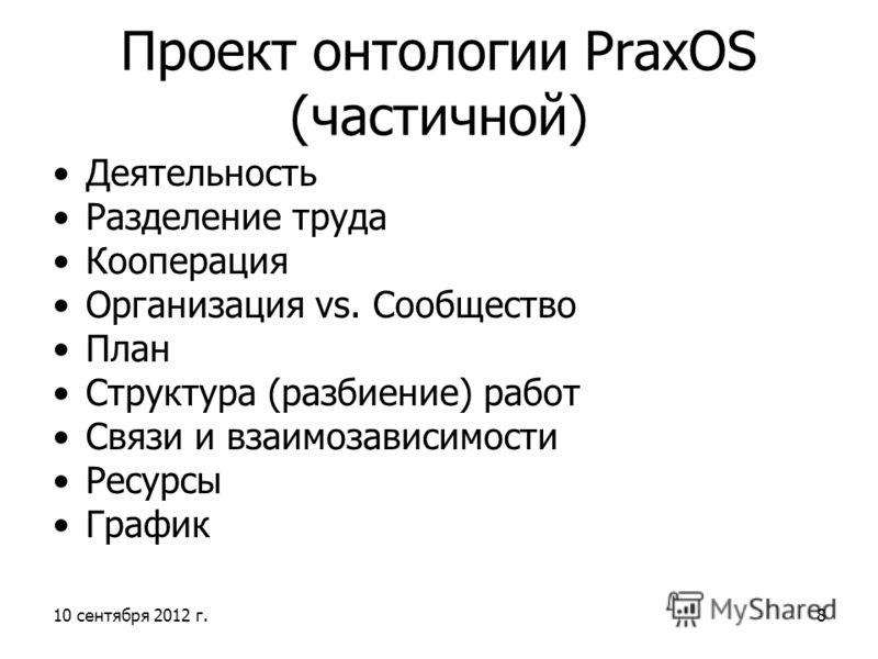 Проект онтологии PraxOS (частичной) Деятельность Разделение труда Кооперация Организация vs. Сообщество План Структура (разбиение) работ Связи и взаимозависимости Ресурсы График 10 сентября 2012 г.8