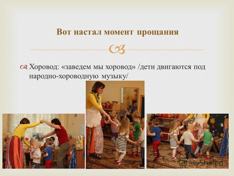 Хоровод : « заведем мы хоровод » / дети двигаются под народно - хороводную музыку / Вот настал момент прощания