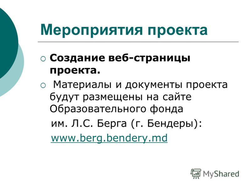 Мероприятия проекта Создание веб-страницы проекта. Материалы и документы проекта будут размещены на сайте Образовательного фонда им. Л.С. Берга (г. Бендеры): www.berg.bendery.md