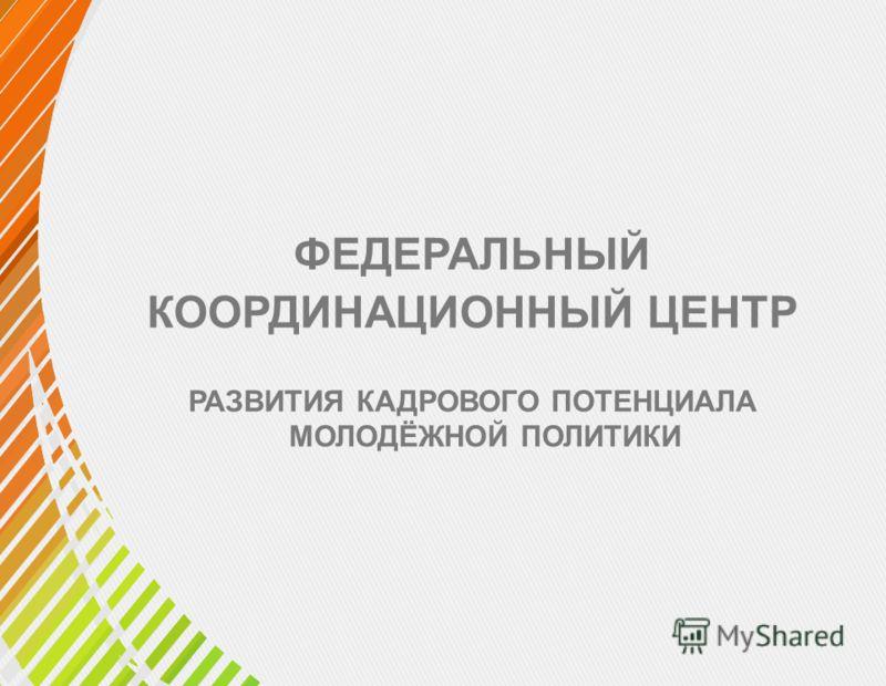ФЕДЕРАЛЬНЫЙ КООРДИНАЦИОННЫЙ ЦЕНТР РАЗВИТИЯ КАДРОВОГО ПОТЕНЦИАЛА МОЛОДЁЖНОЙ ПОЛИТИКИ