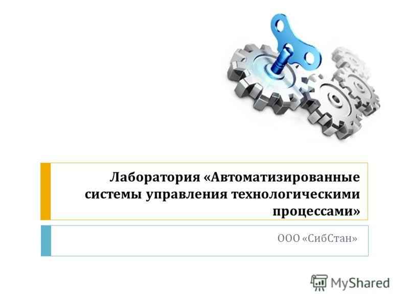 Лаборатория « Автоматизированные системы управления технологическими процессами » ООО « СибСтан »