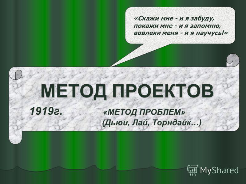 «Скажи мне - и я забуду, покажи мне - и я запомню, вовлеки меня - и я научусь!» МЕТОД ПРОЕКТОВ 1919г. «МЕТОД ПРОБЛЕМ» (Дьюи, Лай, Торндайк…)