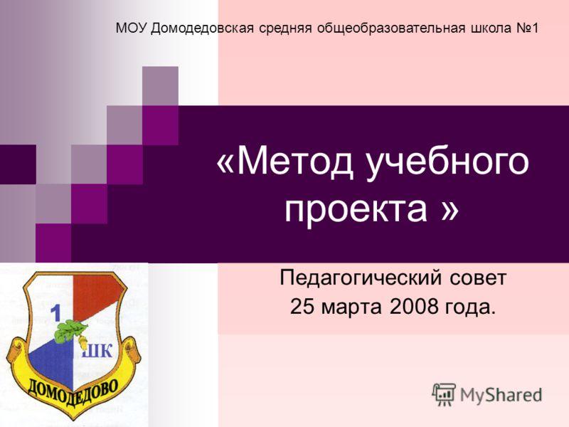 «Метод учебного проекта » Педагогический совет 25 марта 2008 года. МОУ Домодедовская средняя общеобразовательная школа 1