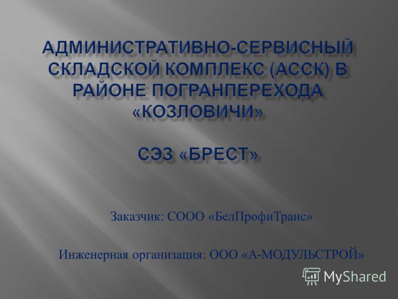 Заказчик : СООО « БелПрофиТранс » Инженерная организация : ООО « А - МОДУЛЬСТРОЙ »