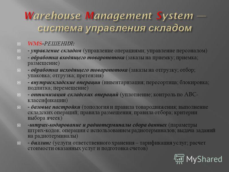 WMS- РЕШЕНИЯ : - управление складом ( управление операциями ; управление персоналом ) - обработка входящего товаропотока ( заказы на приемку ; приемка ; размещение ) - обработка исходящего товаропотока ( заказы на отгрузку ; отбор ; упаковка ; отгруз