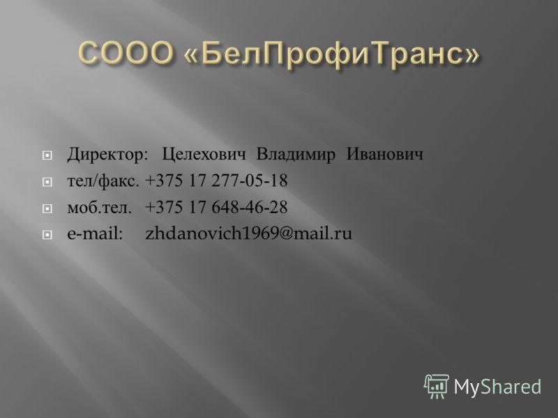 Директор : Целехович Владимир Иванович тел / факс. +375 17 277-05-18 моб. тел.+375 17 648-46-28 e-mail:zhdanovich1969@mail.ru