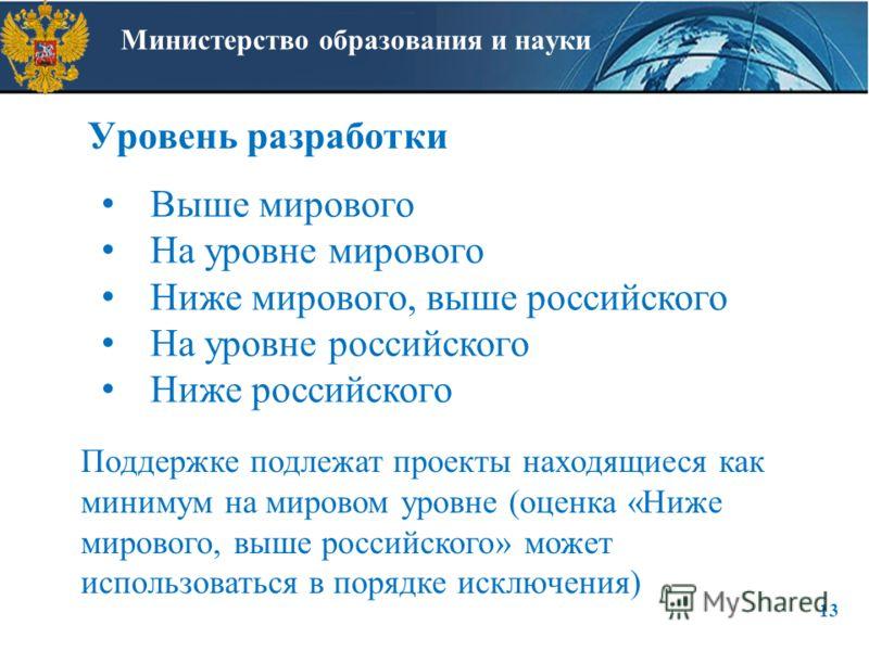 Министерство образования и науки Уровень разработки 13 Выше мирового На уровне мирового Ниже мирового, выше российского На уровне российского Ниже российского Поддержке подлежат проекты находящиеся как минимум на мировом уровне (оценка «Ниже мирового