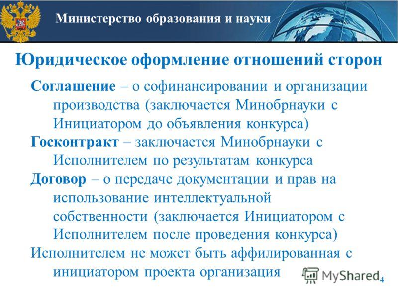 Министерство образования и науки Юридическое оформление отношений сторон 4 Соглашение – о софинансировании и организации производства (заключается Минобрнауки с Инициатором до объявления конкурса) Госконтракт – заключается Минобрнауки с Исполнителем