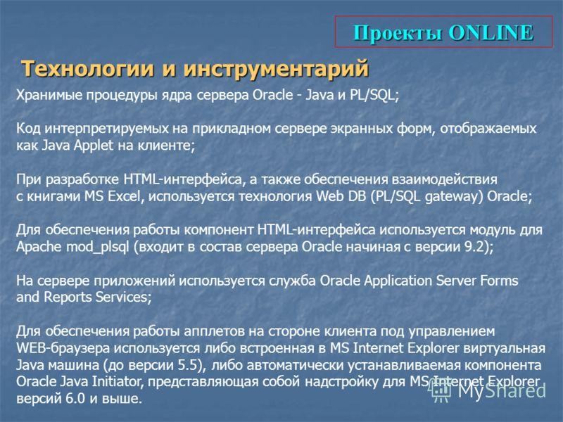 Проекты ONLINE Технологии и инструментарий Хранимые процедуры ядра сервера Oracle - Java и PL/SQL; Код интерпретируемых на прикладном сервере экранных форм, отображаемых как Java Applet на клиенте; При разработке HTML-интерфейса, а также обеспечения