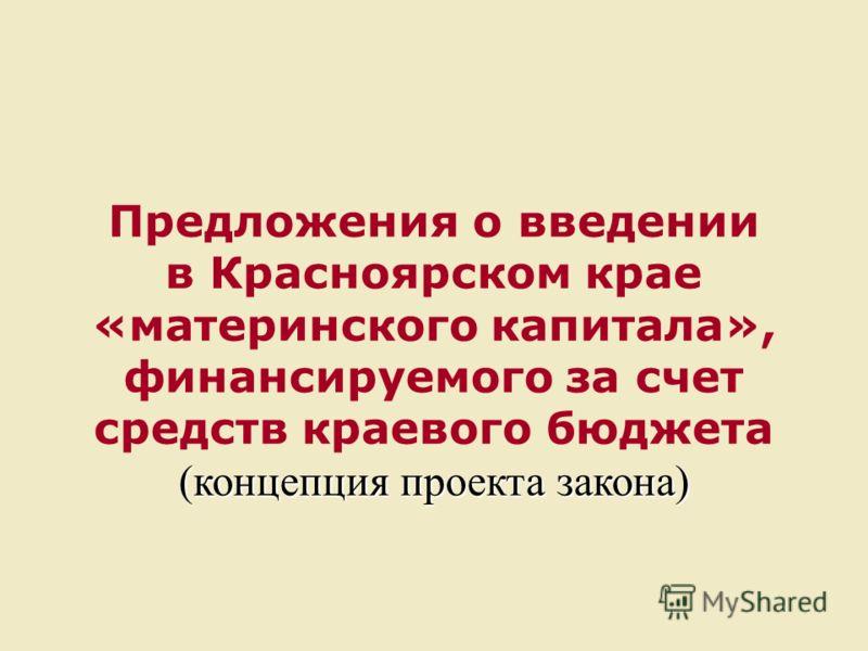 Предложения о введении в Красноярском крае «материнского капитала», финансируемого за счет средств краевого бюджета (концепция проекта закона)