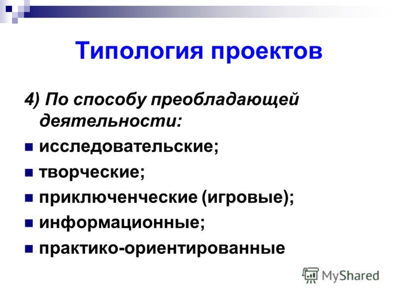 Типология проектов 4) По способу преобладающей деятельности: исследовательские; творческие; приключенческие (игровые); информационные; практико-ориентированные