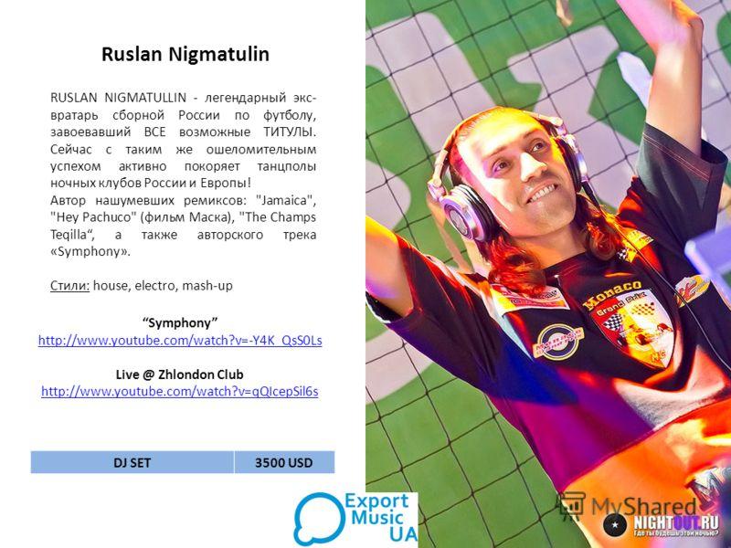 Ruslan Nigmatulin RUSLAN NIGMATULLIN - легендарный экс- вратарь сборной России по футболу, завоевавший ВСЕ возможные ТИТУЛЫ. Сейчас с таким же ошеломительным успехом активно покоряет танцполы ночных клубов России и Европы! Автор нашумевших ремиксов: