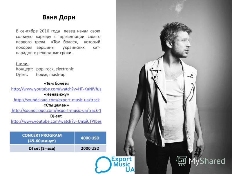 Ваня Дорн В сентябре 2010 года певец начал свою сольную карьеру с презентации своего первого трека «Тем более», который покорил вершины украинских хит- парадов в рекордные сроки. Стили: Концерт: pop, rock, electronic Dj-set: house, mash-up «Тем более