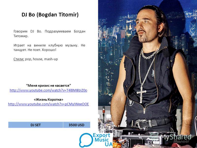 DJ Bo (Bogdan Titomir) Говорим DJ Bo. Подразумеваем Богдан Титомир. Играет на виниле клубную музыку. Не танцует. Не поет. Хорошо! Стили: pop, house, mash-up Меня кризис не касается http://www.youtube.com/watch?v=T4lBM8bIZ0o «Жизнь Коротка» http://www