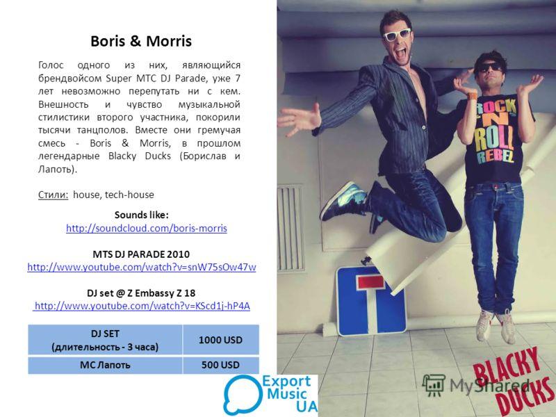 Boris & Morris Голос одного из них, являющийся брендвойсом Super MTC DJ Parade, уже 7 лет невозможно перепутать ни с кем. Внешность и чувство музыкальной стилистики второго участника, покорили тысячи танцполов. Вместе они гремучая смесь - Boris & Mor