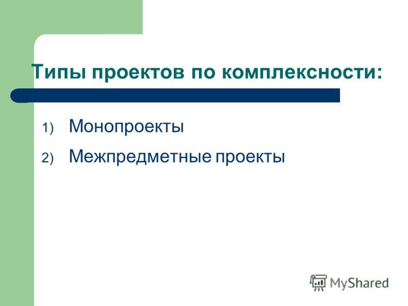 Типы проектов по комплексности: 1) Монопроекты 2) Межпредметные проекты