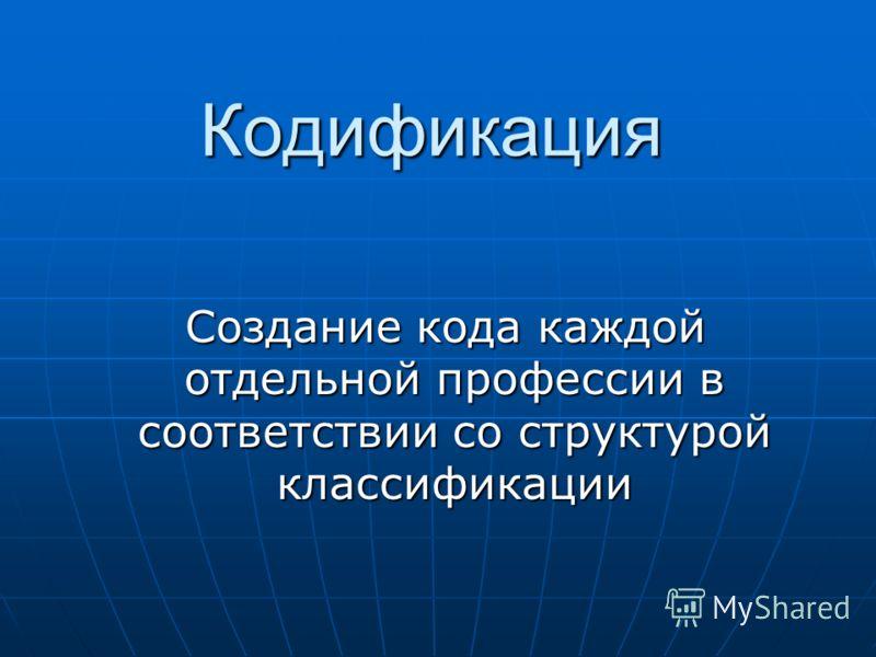 Кодификация Создание кода каждой отдельной профессии в соответствии со структурой классификации Создание кода каждой отдельной профессии в соответствии со структурой классификации