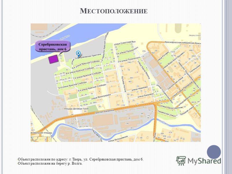 М ЕСТОПОЛОЖЕНИЕ Объект расположен по адресу: г. Тверь, ул. Серебряковская пристань, дом 6. Объект расположен на берегу р. Волга.