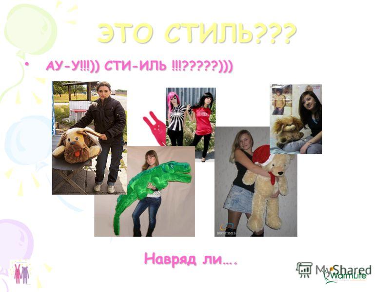 АУ-У!!!)) СТИ-ИЛЬ !!!?????))) АУ-У!!!)) СТИ-ИЛЬ !!!?????))) Навряд ли…. Навряд ли…. ЭТО СТИЛЬ???