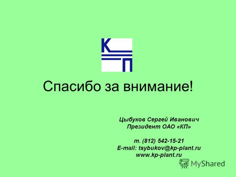 Спасибо за внимание! Цыбуков Сергей Иванович Президент ОАО «КП» т. (812) 542-15-21 E-mail: tsybukov@kp-plant.ru www.kp-plant.ru